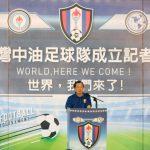 台灣中油足球隊盛大成立 向世界宣告「我們來了!」
